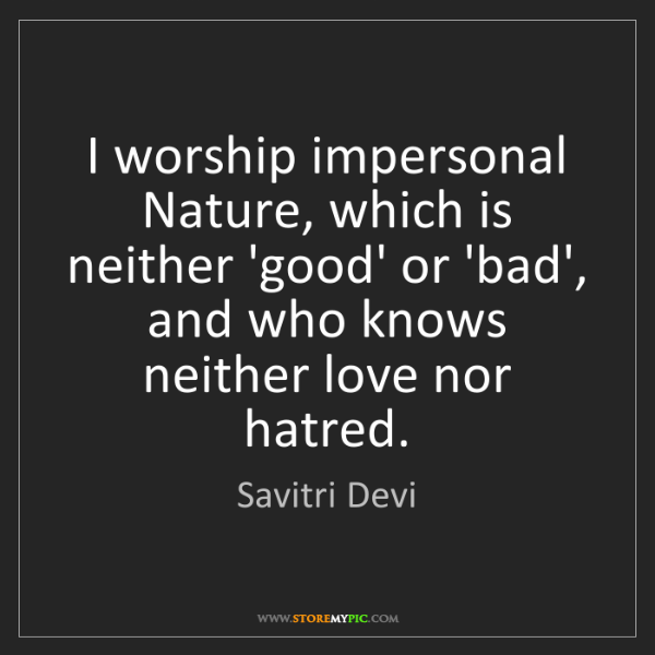 Savitri Devi: I worship impersonal Nature, which is neither 'good'...