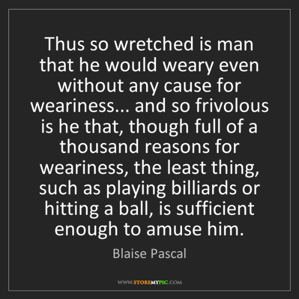 Blaise Pascal: Thus so wretched is man that he would weary even without...