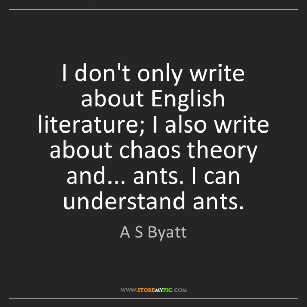 A S Byatt: I don't only write about English literature; I also write...