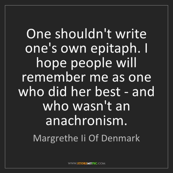 Margrethe Ii Of Denmark: One shouldn't write one's own epitaph. I hope people...
