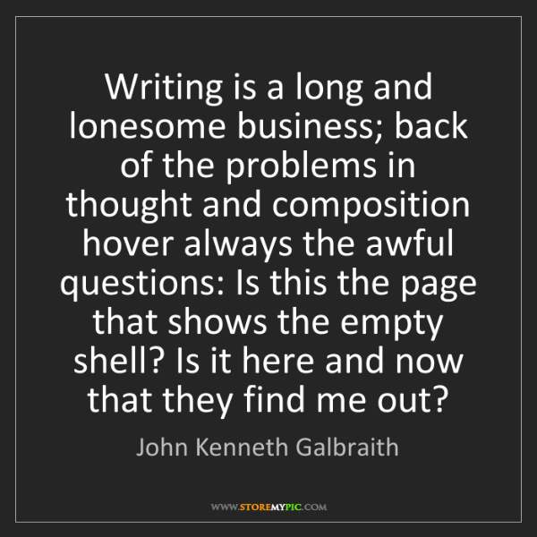 John Kenneth Galbraith: Writing is a long and lonesome business; back of the...