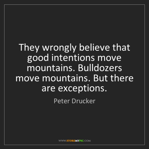 Peter Drucker: They wrongly believe that good intentions move mountains....