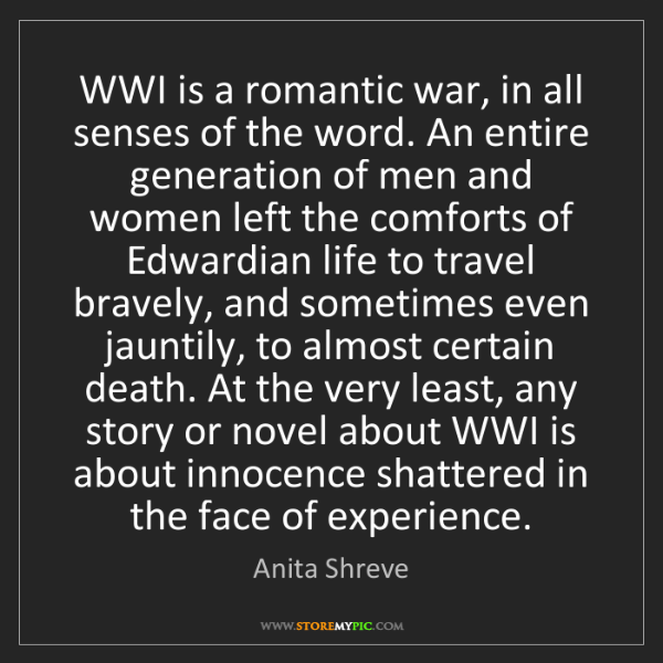 Anita Shreve: WWI is a romantic war, in all senses of the word. An...