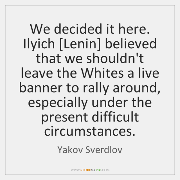 We decided it here. Ilyich [Lenin] believed that we shouldn't leave the ...