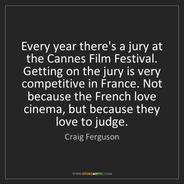Craig Ferguson: Every year there's a jury at the Cannes Film Festival....