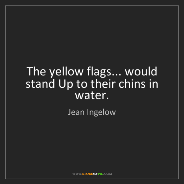 Jean Ingelow: The yellow flags... would stand Up to their chins in...