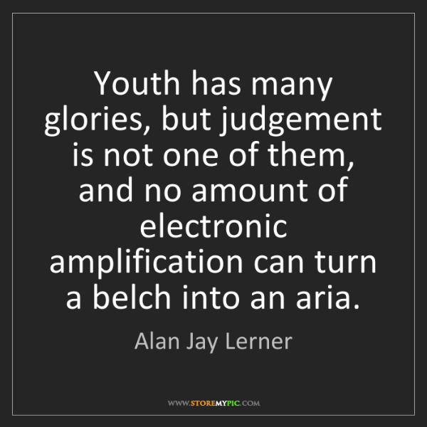 Alan Jay Lerner: Youth has many glories, but judgement is not one of them,...