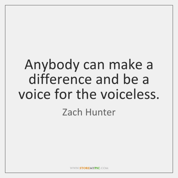 Anybody can make a difference and be a voice for the voiceless.