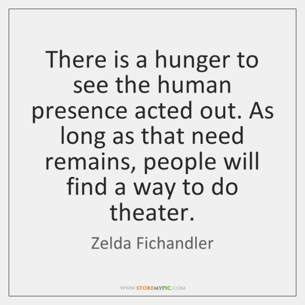 There is a hunger to see the human presence acted out. As ...