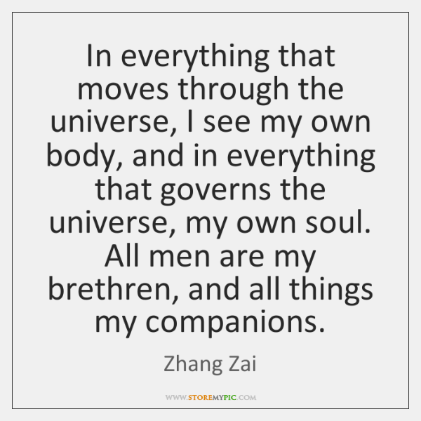 In everything that moves through the universe, I see my own body, ...