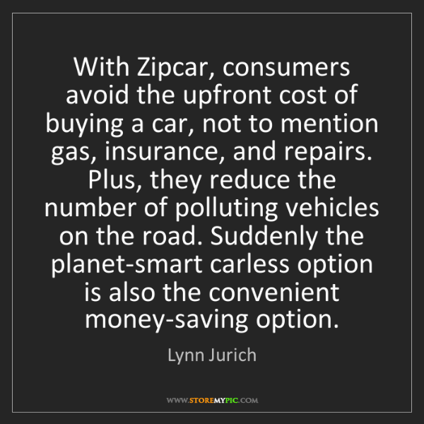 Lynn Jurich: With Zipcar, consumers avoid the upfront cost of buying...