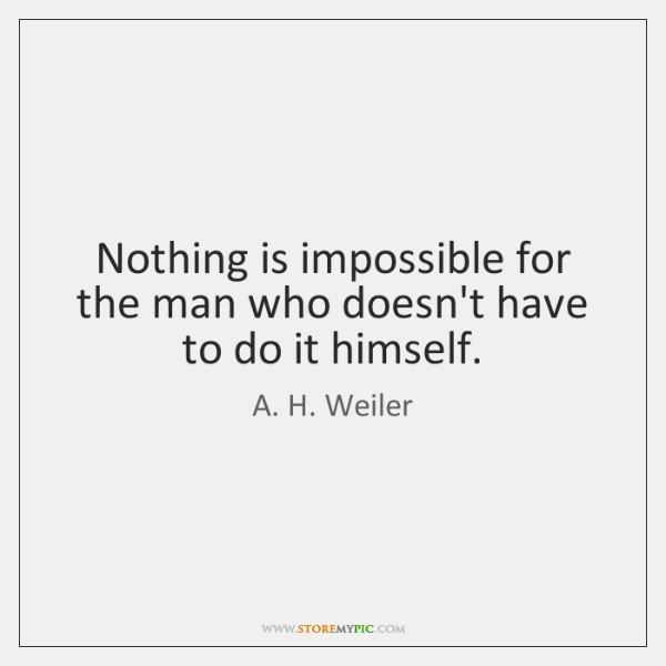 Nothing is impossible for the man who doesn't have to do it ...