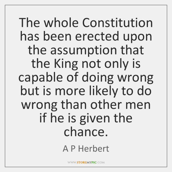 The whole Constitution has been erected upon the assumption that the King ...
