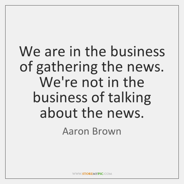 We are in the business of gathering the news. We're not in ...