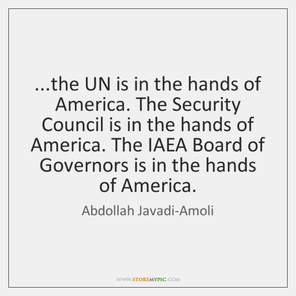 ...the UN is in the hands of America. The Security Council is ...