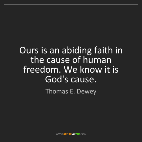 Thomas E. Dewey: Ours is an abiding faith in the cause of human freedom....