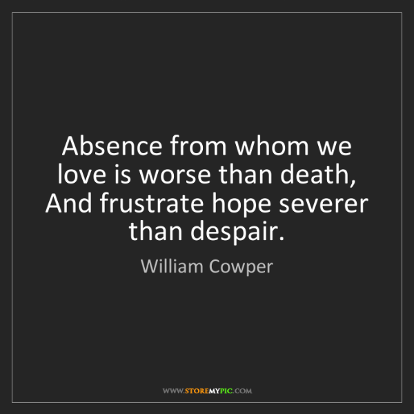 William Cowper: Absence from whom we love is worse than death,   And...