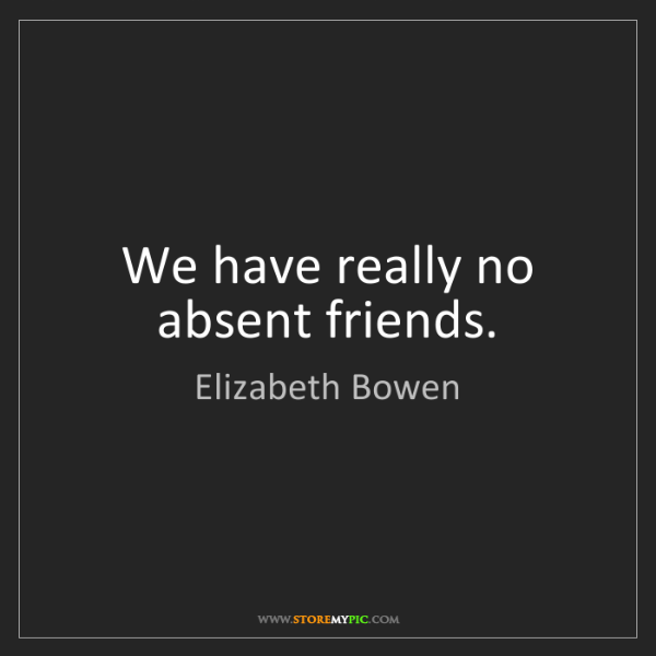 Elizabeth Bowen: We have really no absent friends.