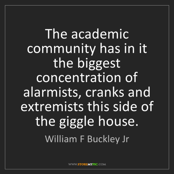 William F Buckley Jr: The academic community has in it the biggest concentration...