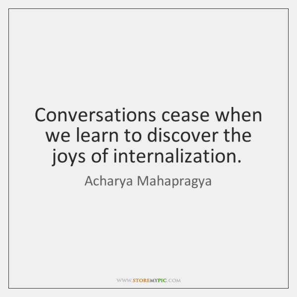 Conversations cease when we learn to discover the joys of internalization.