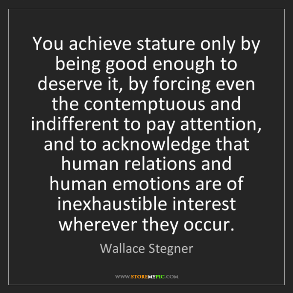 Wallace Stegner: You achieve stature only by being good enough to deserve...