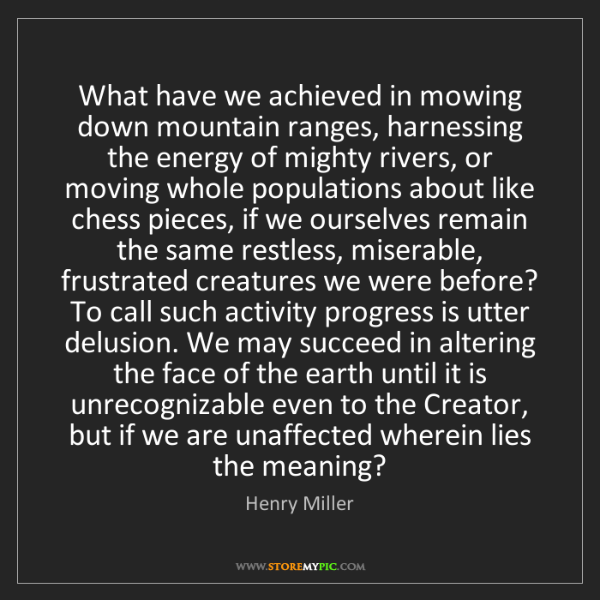 Henry Miller: What have we achieved in mowing down mountain ranges,...
