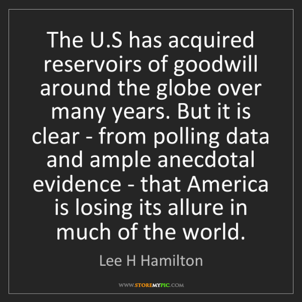 Lee H Hamilton: The U.S has acquired reservoirs of goodwill around the...