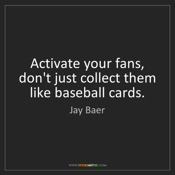 Jay Baer: Activate your fans, don't just collect them like baseball...