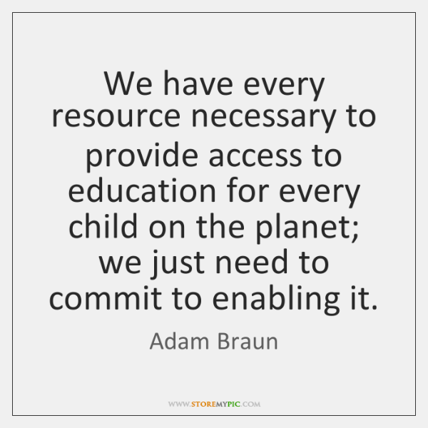 We have every resource necessary to provide access to education for every ...