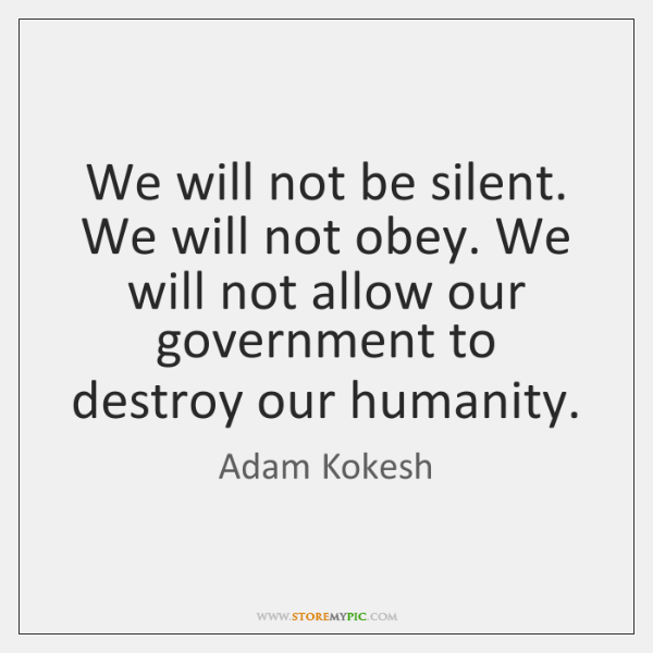 We will not be silent. We will not obey. We will not ...