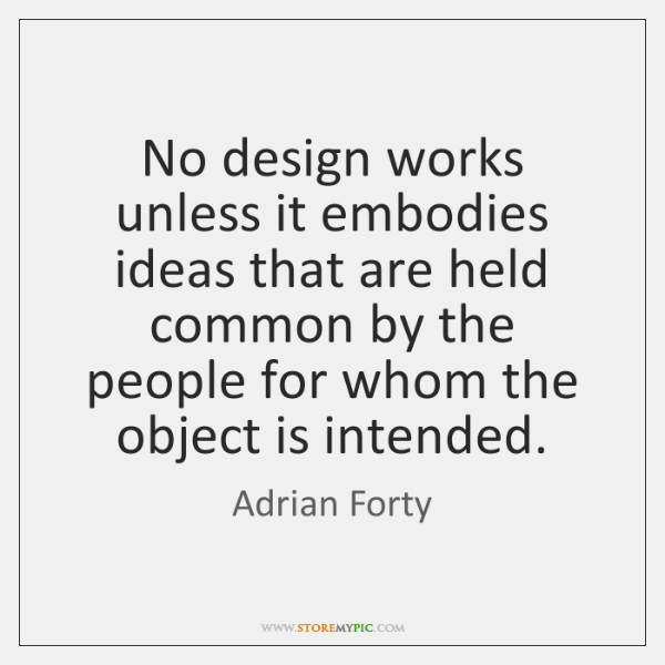 No design works unless it embodies ideas that are held common by ...