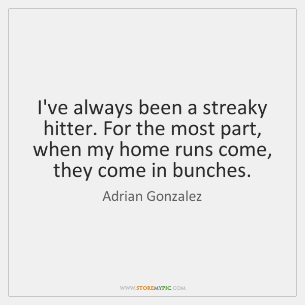 I've always been a streaky hitter. For the most part, when my ...