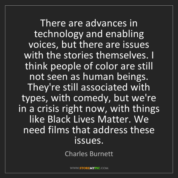 Charles Burnett: There are advances in technology and enabling voices,...