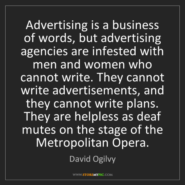 David Ogilvy: Advertising is a business of words, but advertising agencies...