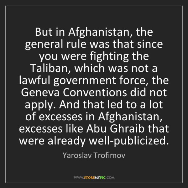 Yaroslav Trofimov: But in Afghanistan, the general rule was that since you...