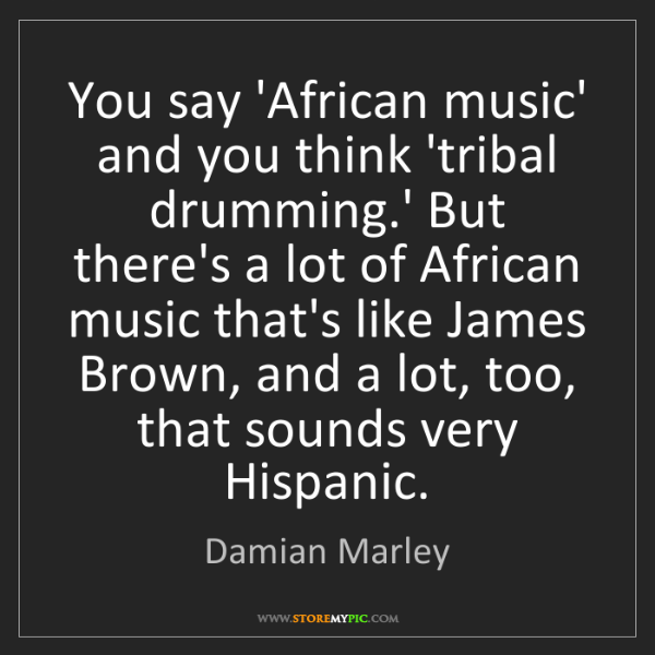 Damian Marley: You say 'African music' and you think 'tribal drumming.'...