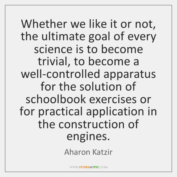 Whether we like it or not, the ultimate goal of every science ...