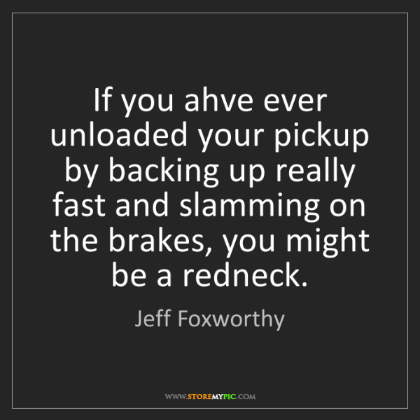 Jeff Foxworthy: If you ahve ever unloaded your pickup by backing up really...