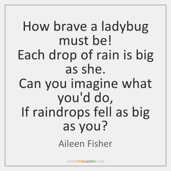 How brave a ladybug must be!   Each drop of rain is big ...