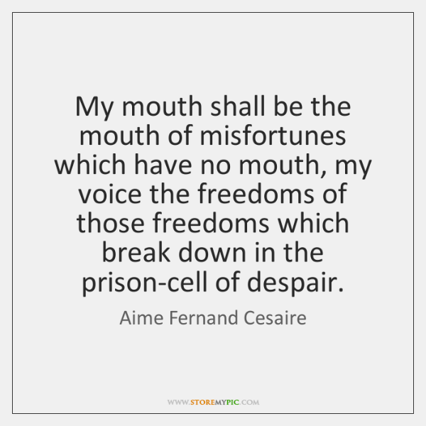 My mouth shall be the mouth of misfortunes which have no mouth, ...