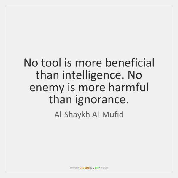 No tool is more beneficial than intelligence. No enemy is more harmful ...