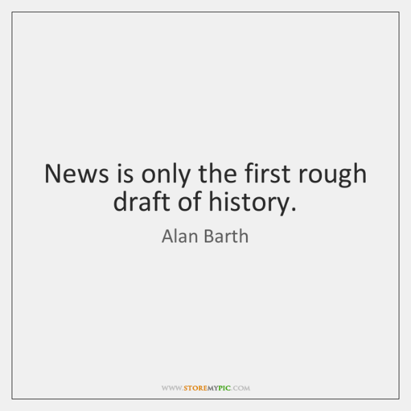 News is only the first rough draft of history.