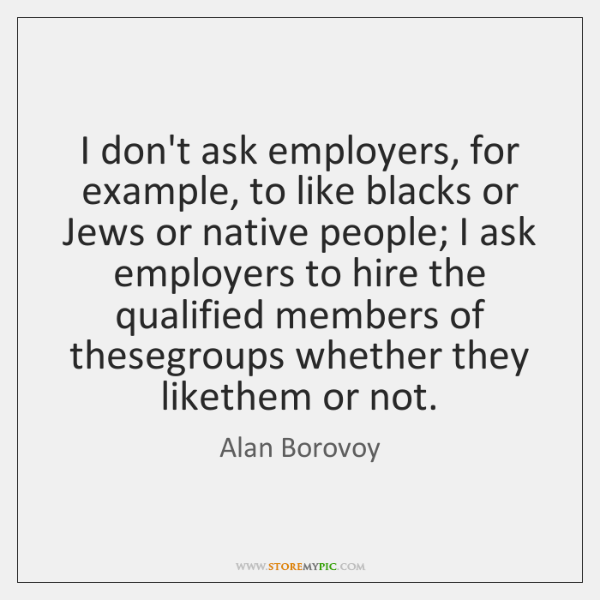 I don't ask employers, for example, to like blacks or Jews or ...
