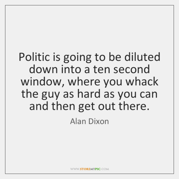 Politic is going to be diluted down into a ten second window, ...