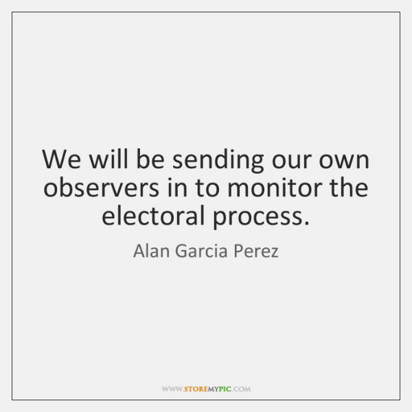We will be sending our own observers in to monitor the electoral ...