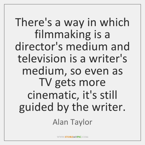 There's a way in which filmmaking is a director's medium and television ...