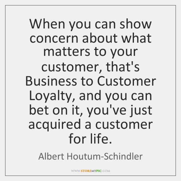 When you can show concern about what matters to your customer, that's ...