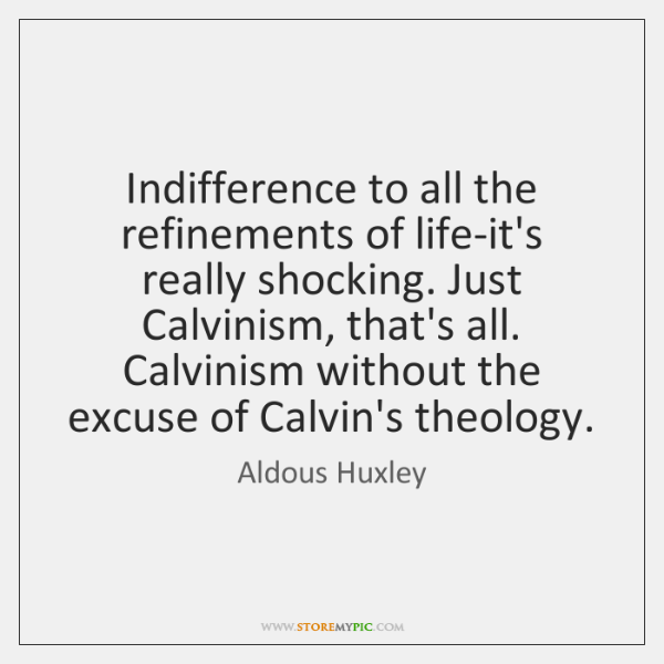 Indifference to all the refinements of life-it's really shocking. Just Calvinism, that's ...