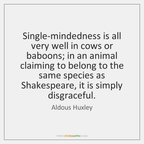 Single-mindedness is all very well in cows or baboons; in an animal ...