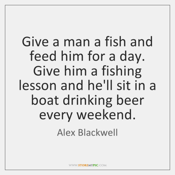 Give a man a fish and feed him for a day. Give ...
